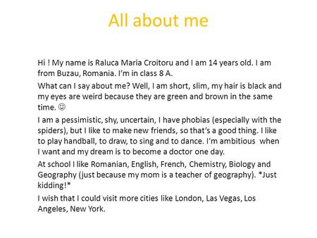 All about me Hi ! My name is Raluca Maria Croitoru and I am 14 years old. I am from Buzau, Romania. I'm in class 8 A. What can I say about me? Well, I.