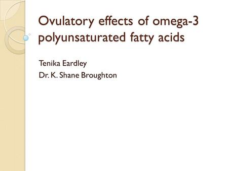 Ovulatory effects of omega-3 polyunsaturated fatty acids Tenika Eardley Dr. K. Shane Broughton.