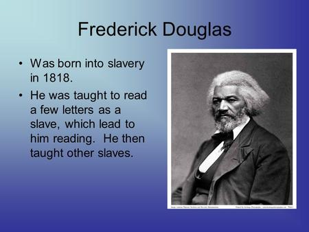 Frederick Douglas Was born into slavery in 1818. He was taught to read a few letters as a slave, which lead to him reading. He then taught other slaves.