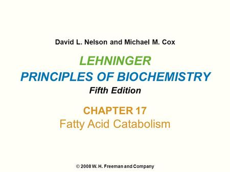 LEHNINGER PRINCIPLES OF BIOCHEMISTRY Fifth Edition David L. Nelson and Michael M. Cox © 2008 W. H. Freeman and Company CHAPTER 17 Fatty Acid Catabolism.