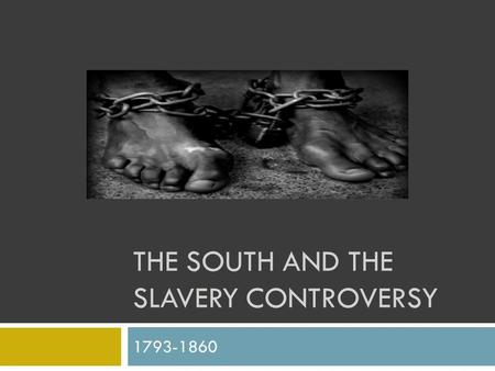 THE SOUTH AND THE SLAVERY CONTROVERSY 1793-1860. The Cotton Gin  Late 18 th century – slavery dying out  Overused land, Prices falling, Unmarketable.