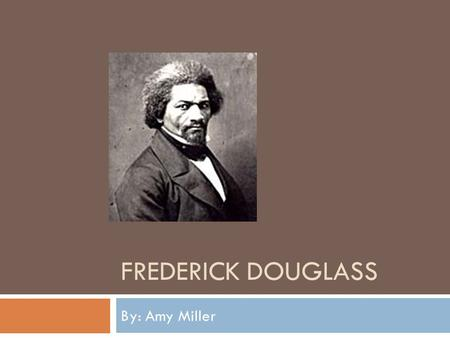 FREDERICK DOUGLASS By: Amy Miller. Frederick Douglass's Life  Lived from 1817-1895  Douglass was a slave until the age of twenty when he escaped by.