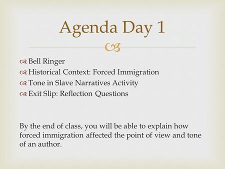   Bell Ringer  Historical Context: Forced Immigration  Tone in Slave Narratives Activity  Exit Slip: Reflection Questions By the end of class, you.