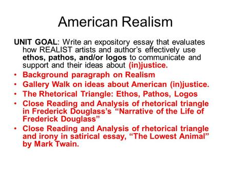 American Realism UNIT GOAL: Write an expository essay that evaluates how REALIST artists and author's effectively use ethos, pathos, and/or logos to communicate.