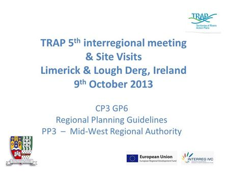 TRAP 5 th interregional meeting & Site Visits Limerick & Lough Derg, Ireland 9 th October 2013 CP3 GP6 Regional Planning Guidelines PP3 – Mid-West Regional.