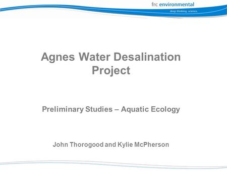 Agnes Water Desalination Project Preliminary Studies – Aquatic Ecology John Thorogood and Kylie McPherson.