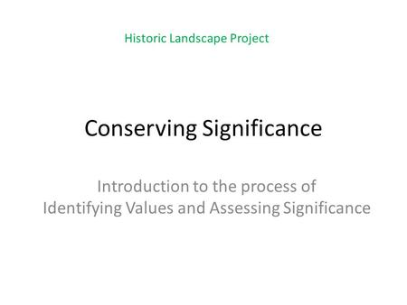 Conserving Significance Introduction to the process of Identifying Values and Assessing Significance Historic Landscape Project.