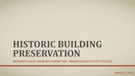 HISTORIC BUILDING PRESERVATION HISTORIC PLACES ADVISORY COMMITTEE – PRESENTATION TO CITY COUNCIL MARCH 21, 2016.