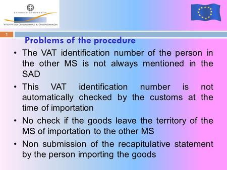 Problems of the procedure 1 The VAT identification number of the person in the other MS is not always mentioned in the SAD This VAT identification number.
