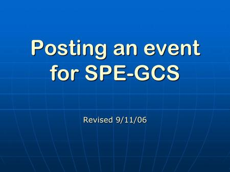 Posting an event for SPE-GCS Revised 9/11/06 Posting an Event cont. Go to website www.SPEGCS.org Go to website www.SPEGCS.orgwww.SPEGCS.org Log in using.