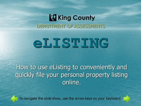 ELISTING How to use eListing to conveniently and quickly file your personal property listing online. DEPARTMENT OF ASSESSMENTS King County To navigate.