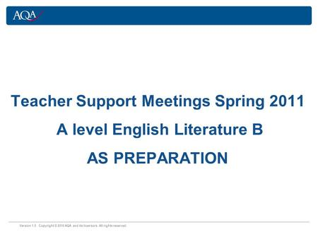 Version 1.0 Copyright © 2010 AQA and its licensors. All rights reserved. Teacher Support Meetings Spring 2011 A level English Literature B AS PREPARATION.