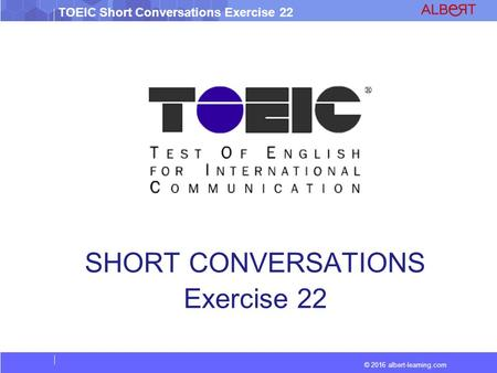 © 2016 albert-learning.com TOEIC Short Conversations Exercise 22 SHORT CONVERSATIONS Exercise 22.