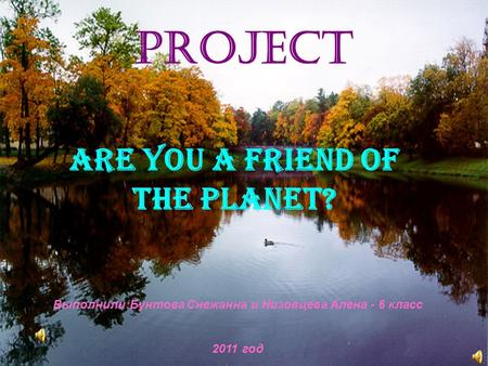 Project ARE YOU A FRIEND OF THE PLANET? Выполнили:Бунтова Снежанна и Низовцева Алена - 6 класс 2011 год.