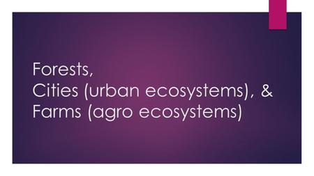 Forests, Cities (urban ecosystems), & Farms (agro ecosystems)