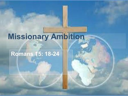 Missionary Ambition Romans 15: 18-24. Romans:15:18-24 18 I will not venture to speak of anything except what Christ has accomplished through me in leading.