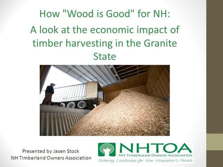 How Wood is Good for NH: A look at the economic impact of timber harvesting in the Granite State Presented by Jasen Stock NH Timberland Owners Association.