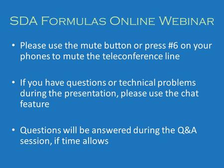 SDA Formulas Online Webinar Please use the mute button or press #6 on your phones to mute the teleconference line If you have questions or technical problems.