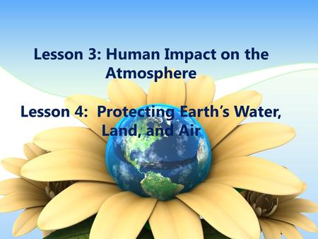 Lesson 3: Human Impact on the Atmosphere Lesson 4: Protecting Earth's Water, Land, and Air.