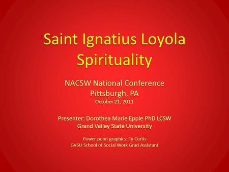 Saint Ignatius Loyola Spirituality NACSW National Conference Pittsburgh, PA October 21, 2011 Presenter: Dorothea Marie Epple PhD LCSW Grand Valley State.