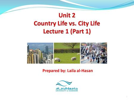 1 Prepared by: Laila al-Hasan. Unit 2: Country Life vs. City Life Part 1: Introduction Part 2:Vocabulary Definitions Exercises 2Prepared by: Laila al-Hasan.