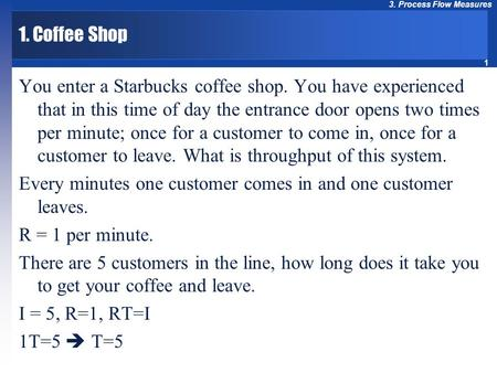 1 3. Process Flow Measures 1. Coffee Shop You enter a Starbucks coffee shop. You have experienced that in this time of day the entrance door opens two.