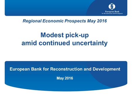 Regional Economic Prospects May 2016 Modest pick-up amid continued uncertainty European Bank for Reconstruction and Development May 2016.