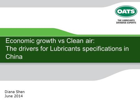 Economic growth vs Clean air: The drivers for Lubricants specifications in China Diana Shen June 2014.