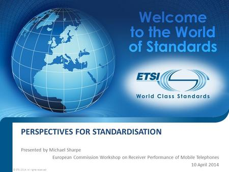 PERSPECTIVES FOR STANDARDISATION Presented by Michael Sharpe European Commission Workshop on Receiver Performance of Mobile Telephones 10 April 2014 ©