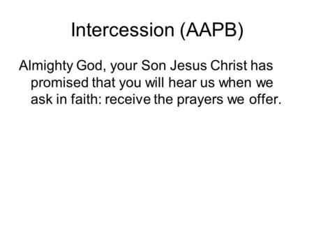 Intercession (AAPB) Almighty God, your Son Jesus Christ has promised that you will hear us when we ask in faith: receive the prayers we offer.