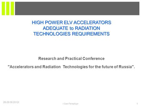 28-29.09.2012г. 1 г.Санк-Петербург Research and Practical Conference Accelerators and Radiation Technologies for the future of Russia. HIGH POWER ELV.