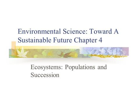 Environmental Science: Toward A Sustainable Future Chapter 4 Ecosystems: Populations and Succession.