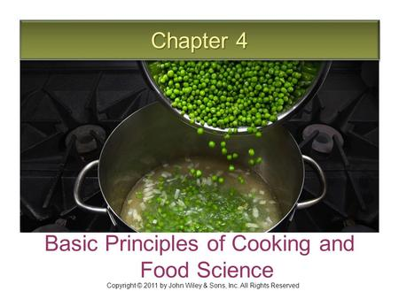Chapter 4 Basic Principles of Cooking and Food Science Copyright © 2011 by John Wiley & Sons, Inc. All Rights Reserved.