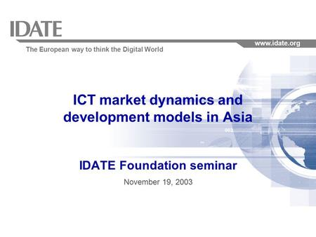 The European way to think the Digital World www.idate.org ICT market dynamics and development models in Asia IDATE Foundation seminar November 19, 2003.