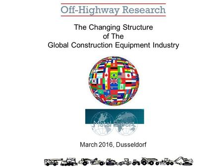 The Changing Structure of The Global Construction Equipment Industry March 2016, Dusseldorf.