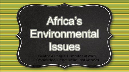 Pollution & Unequal Distribution of Water, Deforestation, Desertification, and Diseases.