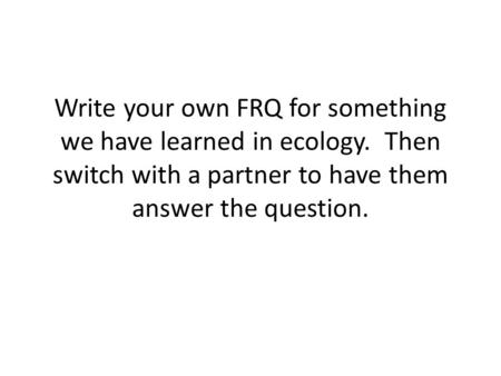 Write your own FRQ for something we have learned in ecology. Then switch with a partner to have them answer the question.