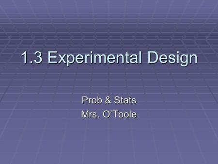 1.3 Experimental Design Prob & Stats Mrs. O'Toole.