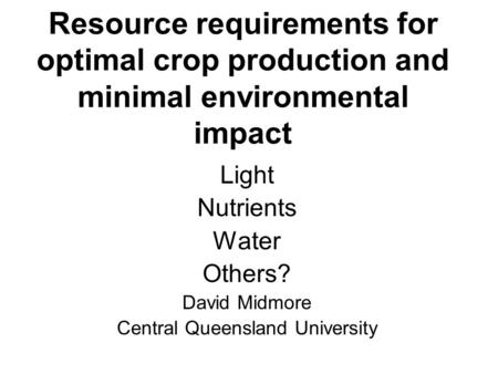 Resource requirements for optimal crop production and minimal environmental impact Light Nutrients Water Others? David Midmore Central Queensland University.