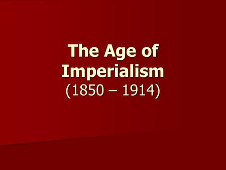 The Age of Imperialism (1850 – 1914). Imperialism: building empires by expanding territory expanding territory and gaining colonies.