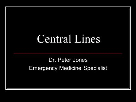 Central Lines Dr. Peter Jones Emergency Medicine Specialist.
