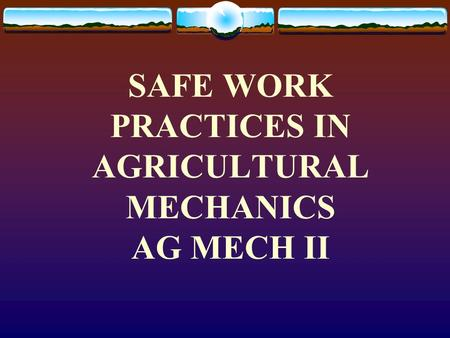 SAFE WORK PRACTICES IN AGRICULTURAL MECHANICS AG MECH II.