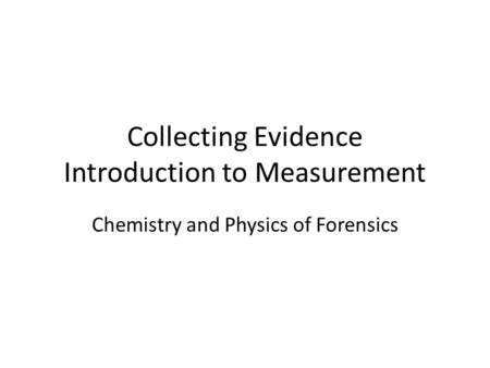 Collecting Evidence Introduction to Measurement Chemistry and Physics of Forensics.