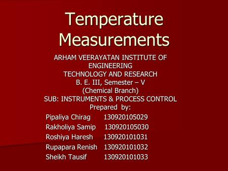 Temperature Measurements ARHAM VEERAYATAN INSTITUTE OF ENGINEERING TECHNOLOGY AND RESEARCH B. E. III, Semester – V (Chemical Branch) SUB: INSTRUMENTS &