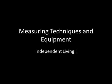 Measuring Techniques and Equipment Independent Living I.