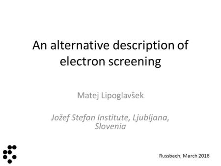 An alternative description of electron screening Matej Lipoglavšek Jožef Stefan Institute, Ljubljana, Slovenia Instit ut Jož ef Stefa n Russbach, March.