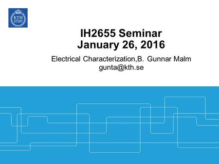 IH2655 Seminar January 26, 2016 Electrical Characterization,B. Gunnar Malm