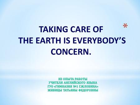 TAKING CARE OF THE EARTH IS EVERYBODY'S CONCERN..