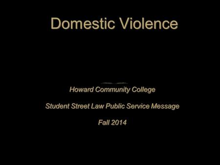 Domestic Violence Howard Community College Student Street Law Public Service Message Fall 2014 Howard Community College Student Street Law Public Service.