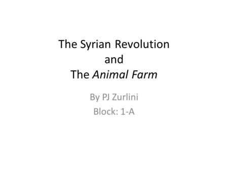 The Syrian Revolution and The Animal Farm By PJ Zurlini Block: 1-A.